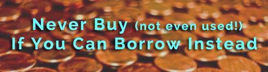 never buy if you can borrow!  buy used only when you have to!