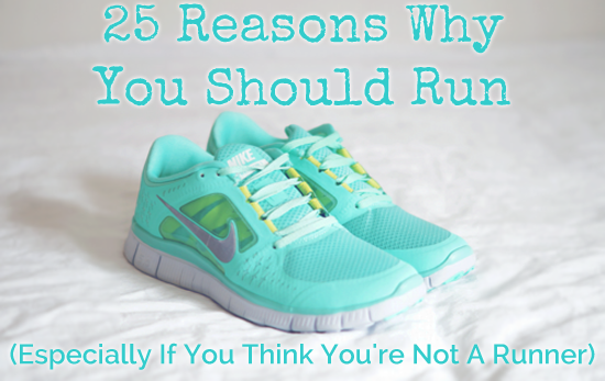 25 Reasons Why You Should Run (Especially If You Think You're Not A Runner)