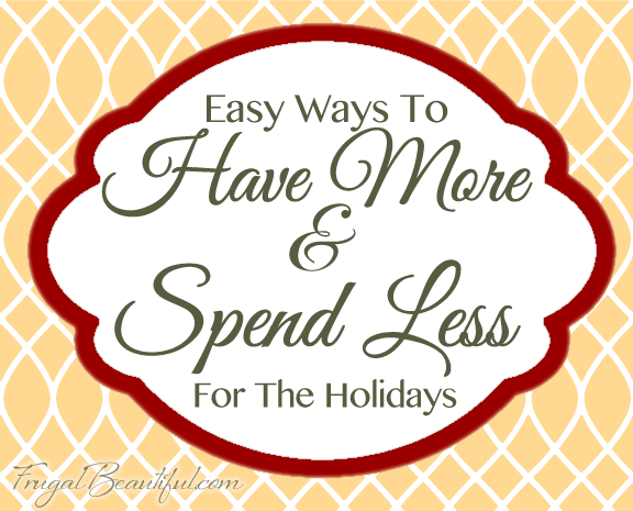 Easy Ways To Have More and Spend Less This Holiday Season - Frugality & Simplicity Living Tips from FrugalBeautiful.com