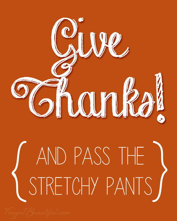 Give Thanks And Pass The Stretchy Pants - Free Printable from FrugalBeautiful.com