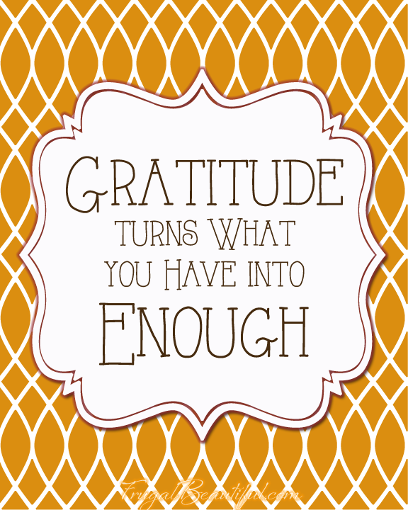 Gratitude Turns What You Have Into Enough- Free Printable From FrugalBeautiful.com