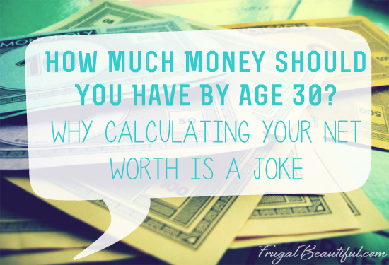 How Much Money Should You Have By Age 30? Why Calculating Your Net Worth Is A Joke