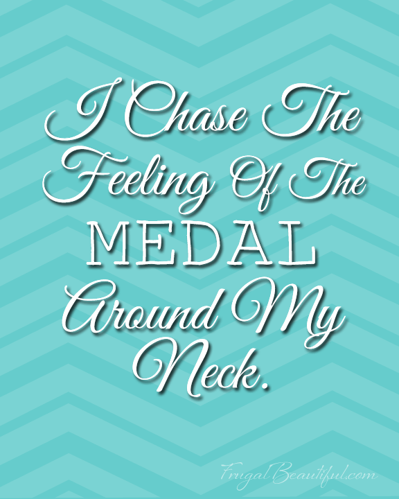 I Chase The Feeling Of The Medal Around My Neck- Free Inspirational Running Printables from FrugalBeautiful.com