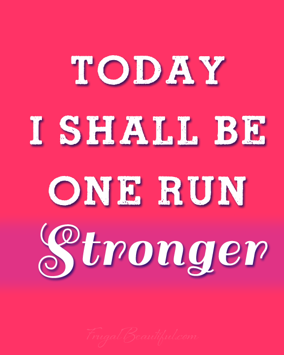 Today I Shall Be One Run Stronger -Free Inspirational Running Printables From FrugalBeautiful.com