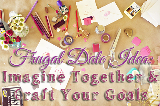 Frugal Date Idea-  Imagine Together And Craft Your Goals (A Great Way To Talk About Your Future Without Him Tuning Out!)