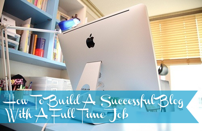 How To Build A Successful Blog With A Full Time Job