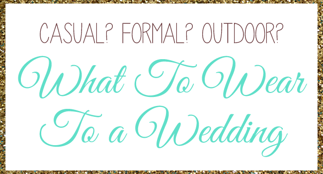 What To Wear To A Wedding, especially when you aren't sure what's appropriate!