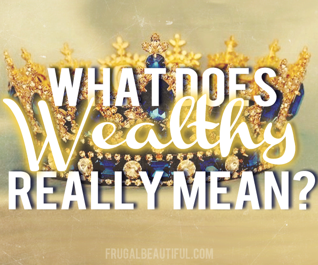 Have You Thought About Wealth Lately?  What Really Does It Mean To Be Wealthy