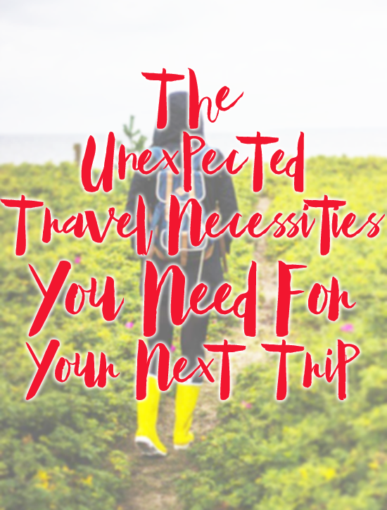 The Unexpected Travel Necessities You Need For Your Next Trip