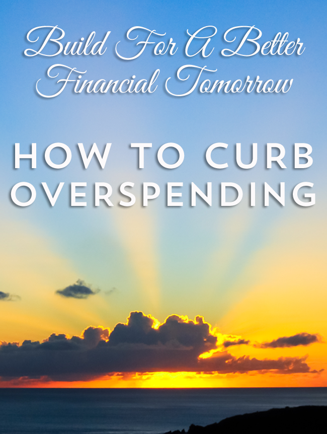 How To Curb Overspending & Build For A Better Tomorrow...Easy Ways To Stop Your Budget From Busting