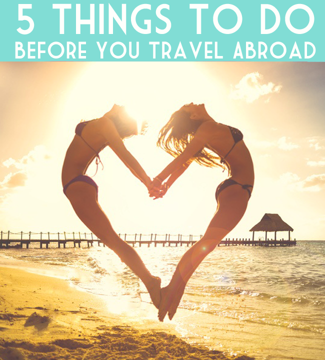 Traveling abroad for the first time? Don't be scared, be prepared! The 5 things you gotta do before you hop the pond or fly somewhere fabulous in a new country!