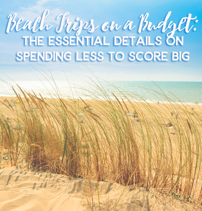 Beach Trips On A Budget The Essential Details Spending Less To Score