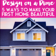Design on a Dime: Five Ways To Make Your First Home Beautiful