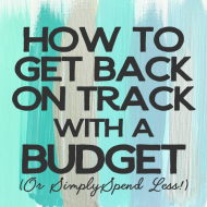 How To Get Back On Track With A Budget (Or Simply…Spend Less!)